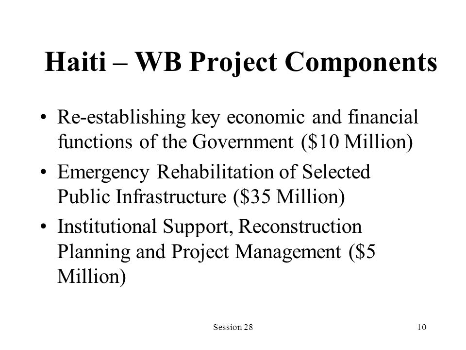 Haiti – WB Project Components Re-establishing key economic and financial functions of the Government ($10 Million) Emergency Rehabilitation of Selecte