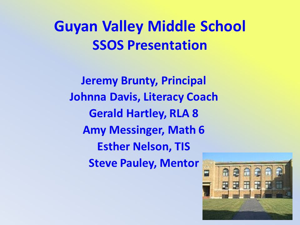 Guyan Valley Middle School SSOS Presentation Jeremy Brunty, Principal Johnna Davis, Literacy Coach Gerald Hartley, RLA 8 Amy Messinger, Math 6 Esther