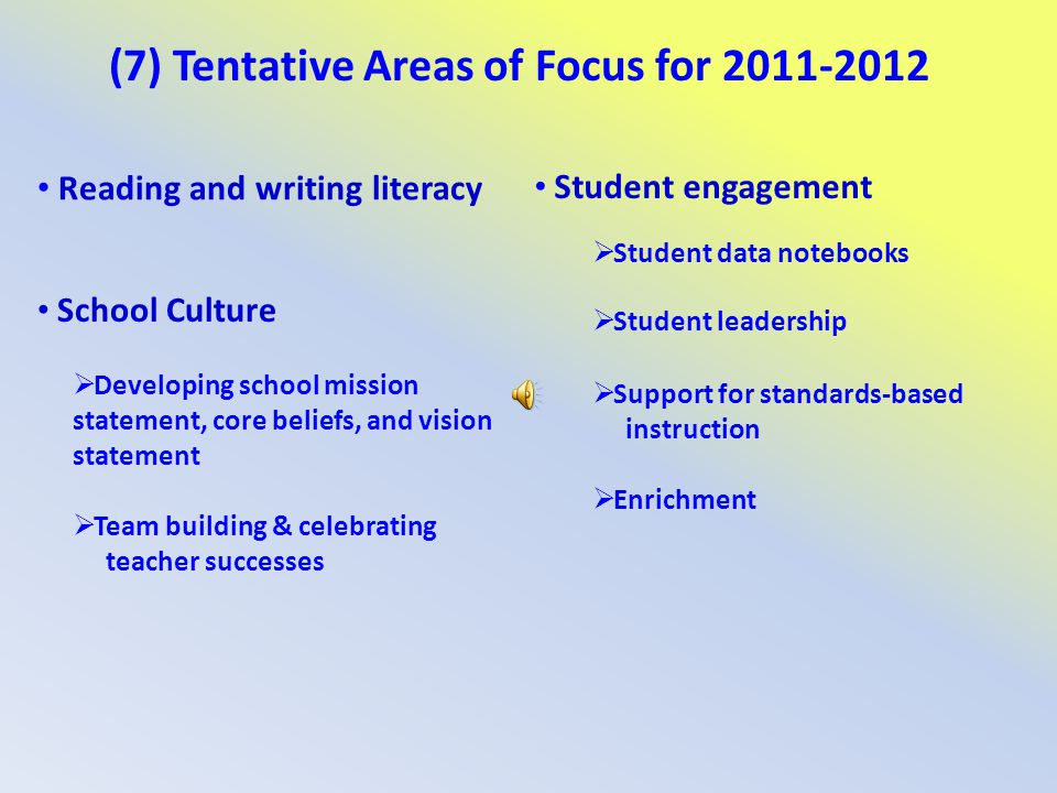 (7) Tentative Areas of Focus for 2011-2012 Reading and writing literacy Student engagement Student data notebooks Student leadership Support for stand