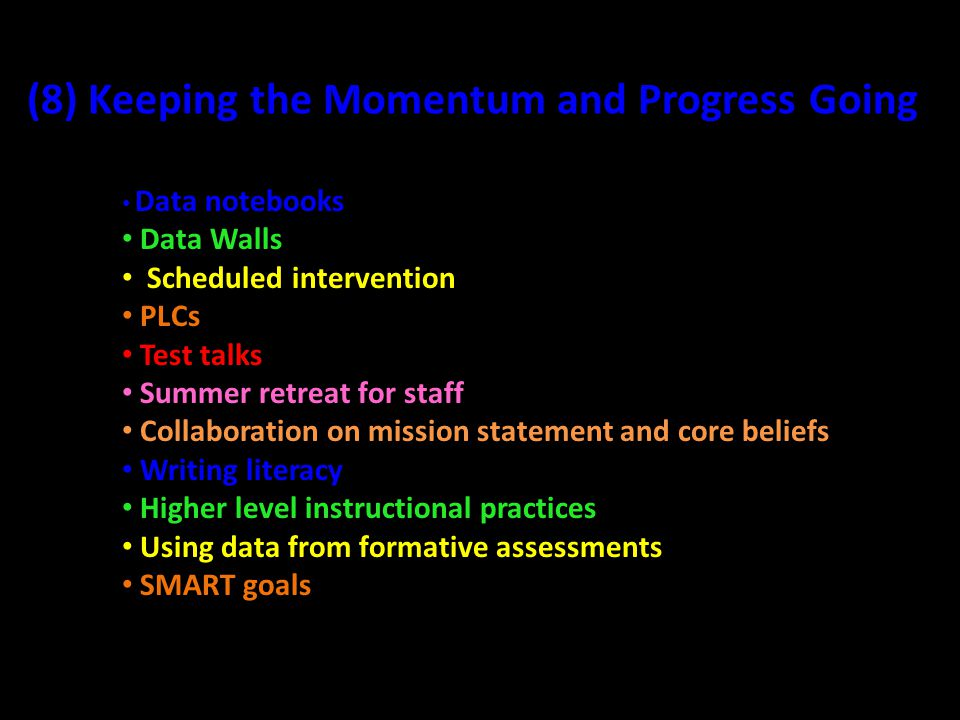 (8) Keeping the Momentum and Progress Going Data notebooks Data Walls Scheduled intervention PLCs Test talks Summer retreat for staff Collaboration on