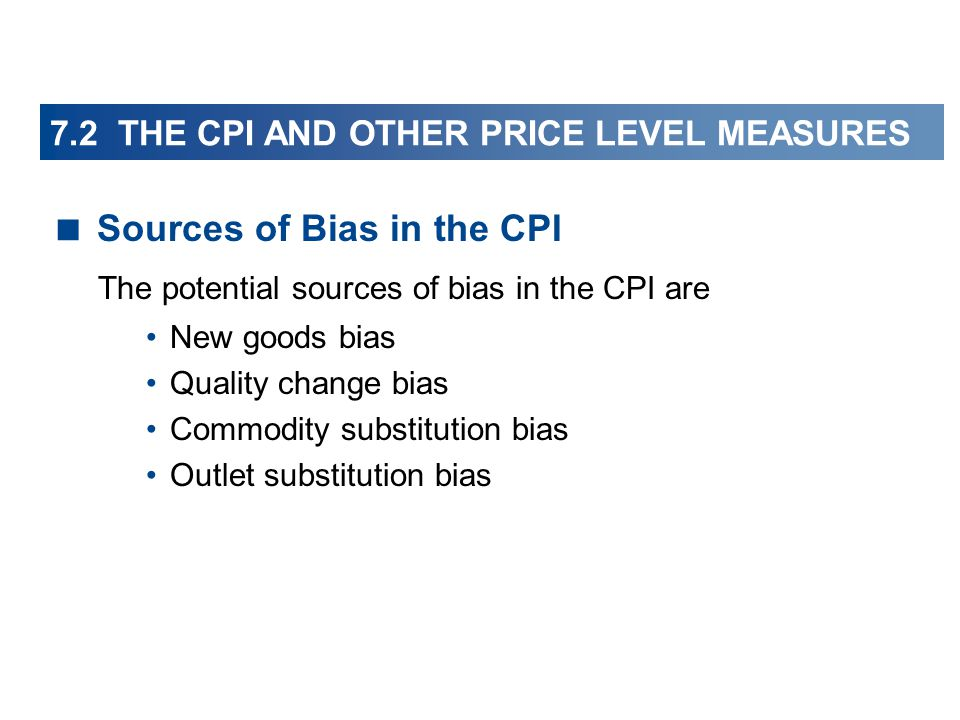 Sources of Bias in the CPI The potential sources of bias in the CPI are New goods bias Quality change bias Commodity substitution bias Outlet substitution bias 7.2 THE CPI AND OTHER PRICE LEVEL MEASURES