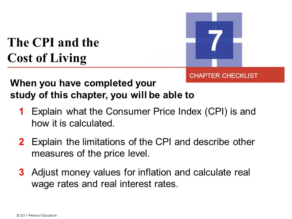 © 2011 Pearson Education The CPI and the Cost of Living 7 When you have completed your study of this chapter, you will be able to 1 Explain what the Consumer Price Index (CPI) is and how it is calculated.