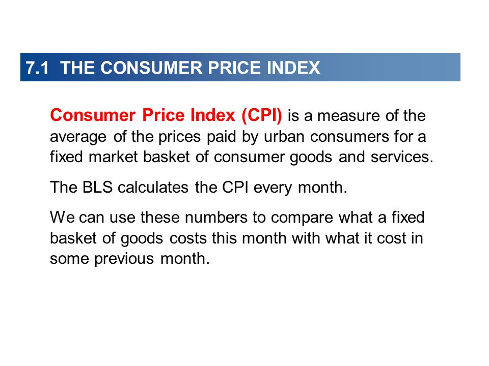 7.1 THE CONSUMER PRICE INDEX Consumer Price Index (CPI) is a measure of the average of the prices paid by urban consumers for a fixed market basket of consumer goods and services.