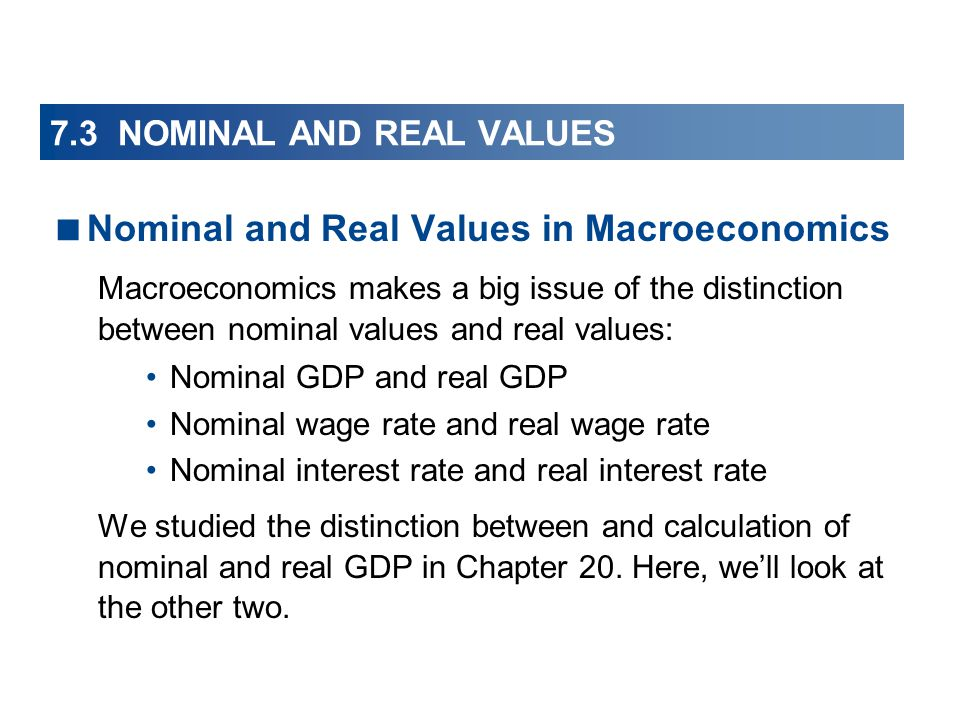 7.3 NOMINAL AND REAL VALUES Nominal and Real Values in Macroeconomics Macroeconomics makes a big issue of the distinction between nominal values and real values: Nominal GDP and real GDP Nominal wage rate and real wage rate Nominal interest rate and real interest rate We studied the distinction between and calculation of nominal and real GDP in Chapter 20.