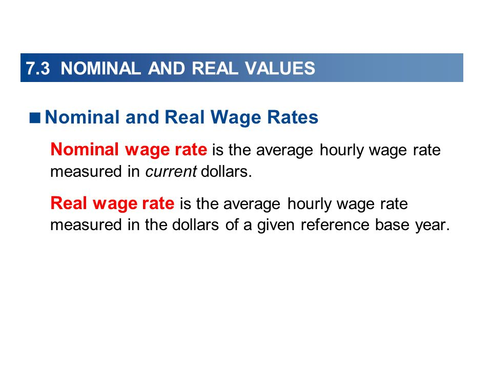 7.3 NOMINAL AND REAL VALUES Nominal and Real Wage Rates Nominal wage rate is the average hourly wage rate measured in current dollars.