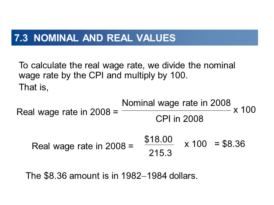 7.3 NOMINAL AND REAL VALUES Real wage rate in 2008 = = $8.36 $18.00 215.3 x 100 To calculate the real wage rate, we divide the nominal wage rate by the CPI and multiply by 100.