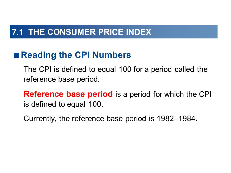 7.1 THE CONSUMER PRICE INDEX Reading the CPI Numbers The CPI is defined to equal 100 for a period called the reference base period.