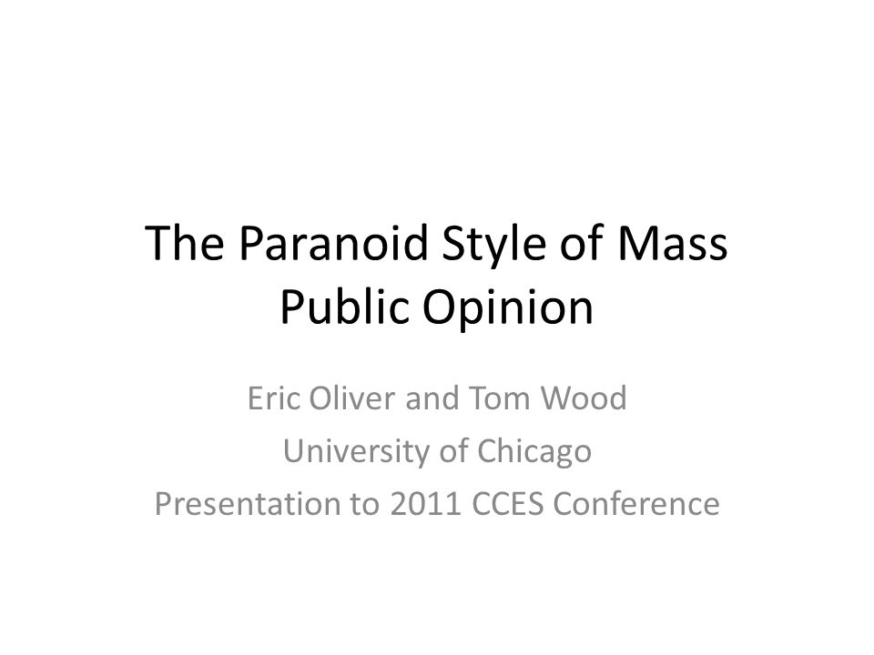 The Paranoid Style of Mass Public Opinion Eric Oliver and Tom Wood University of Chicago Presentation to 2011 CCES Conference