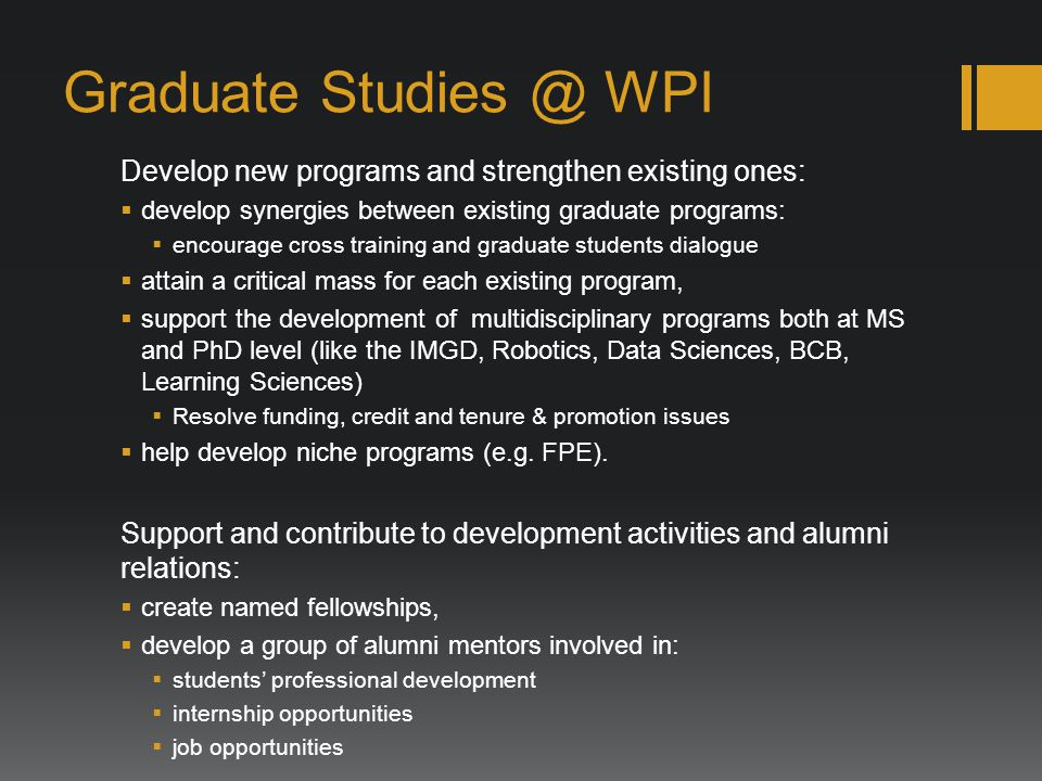 Graduate WPI Develop new programs and strengthen existing ones: develop synergies between existing graduate programs: encourage cross training and graduate students dialogue attain a critical mass for each existing program, support the development of multidisciplinary programs both at MS and PhD level (like the IMGD, Robotics, Data Sciences, BCB, Learning Sciences) Resolve funding, credit and tenure & promotion issues help develop niche programs (e.g.