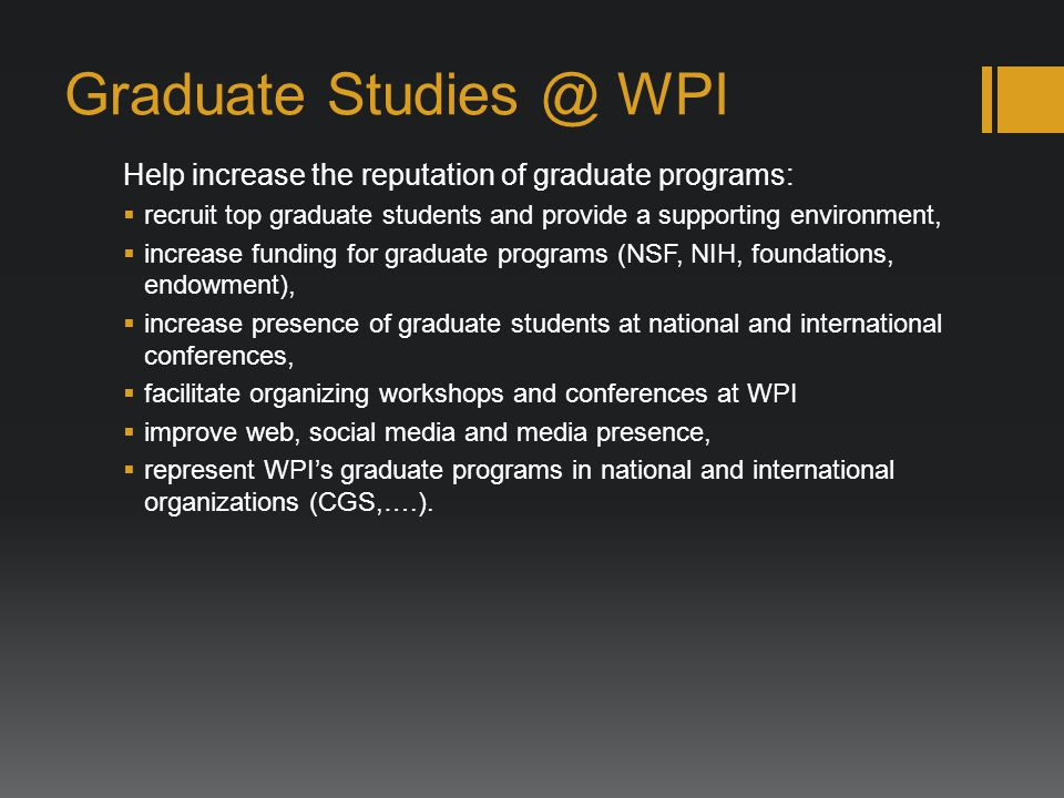 Graduate Studies @ WPI Help increase the reputation of graduate programs: recruit top graduate students and provide a supporting environment, increase