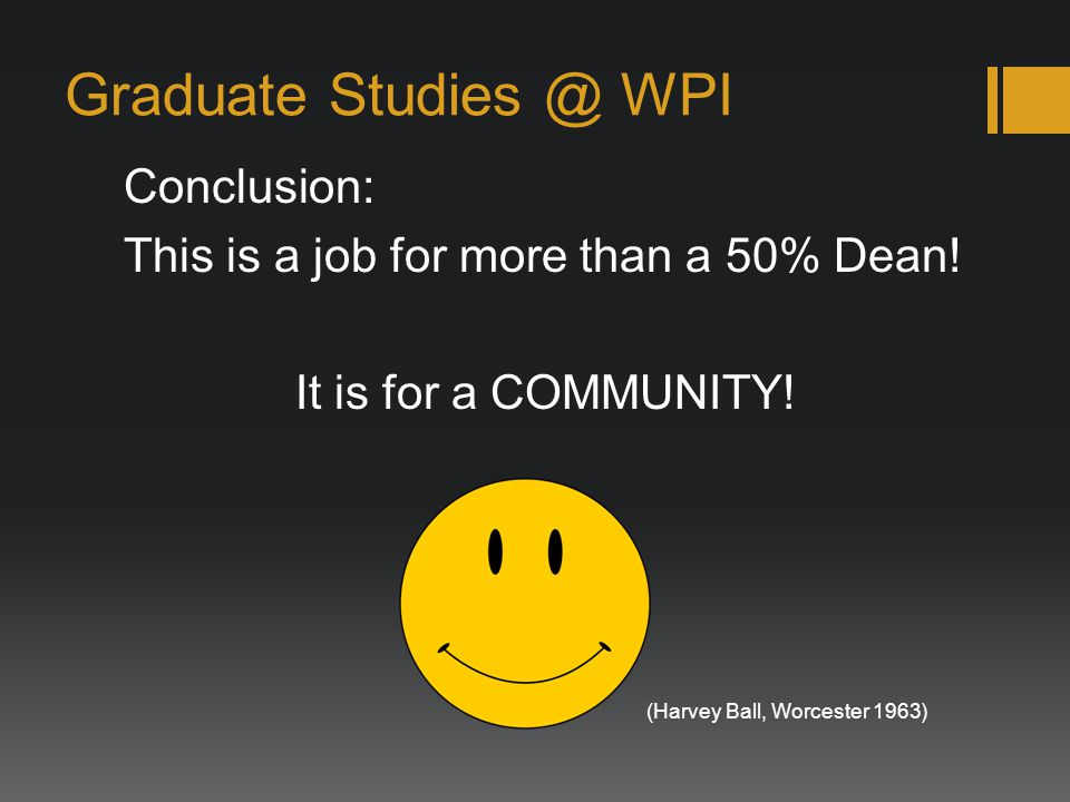 Graduate Studies @ WPI Conclusion: This is a job for more than a 50% Dean! It is for a COMMUNITY! (Harvey Ball, Worcester 1963)