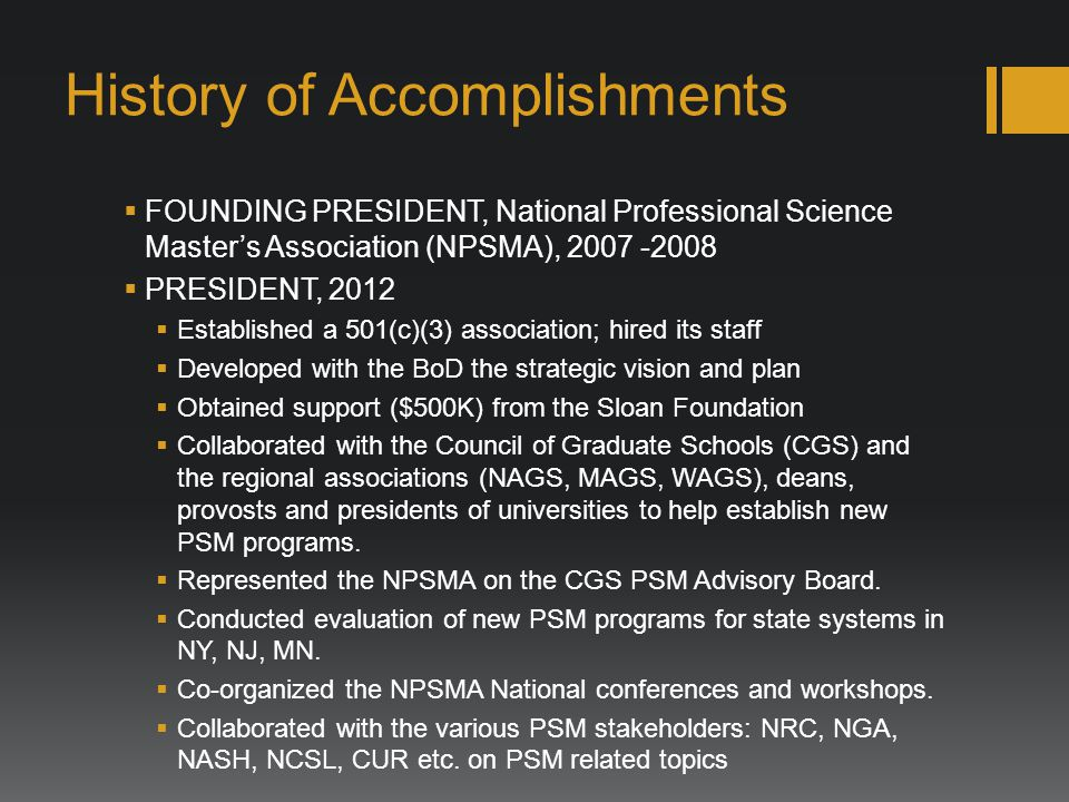 History of Accomplishments FOUNDING PRESIDENT, National Professional Science Masters Association (NPSMA), PRESIDENT, 2012 Established a 501(c)(3) association; hired its staff Developed with the BoD the strategic vision and plan Obtained support ($500K) from the Sloan Foundation Collaborated with the Council of Graduate Schools (CGS) and the regional associations (NAGS, MAGS, WAGS), deans, provosts and presidents of universities to help establish new PSM programs.