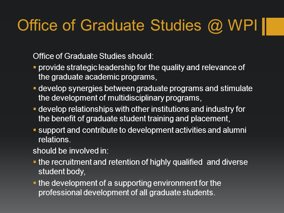 Office of Graduate WPI Office of Graduate Studies should: provide strategic leadership for the quality and relevance of the graduate academic programs, develop synergies between graduate programs and stimulate the development of multidisciplinary programs, develop relationships with other institutions and industry for the benefit of graduate student training and placement, support and contribute to development activities and alumni relations.