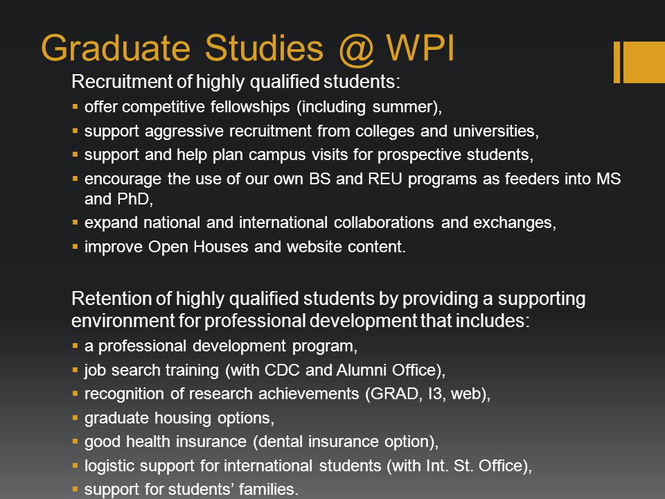 Graduate Studies @ WPI Recruitment of highly qualified students: offer competitive fellowships (including summer), support aggressive recruitment from