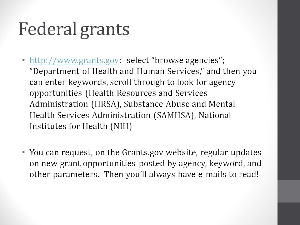 Federal grants http://www.grants.gov: select browse agencies; Department of Health and Human Services, and then you can enter keywords, scroll through to look for agency opportunities (Health Resources and Services Administration (HRSA), Substance Abuse and Mental Health Services Administration (SAMHSA), National Institutes for Health (NIH) http://www.grants.gov You can request, on the Grants.gov website, regular updates on new grant opportunities posted by agency, keyword, and other parameters.