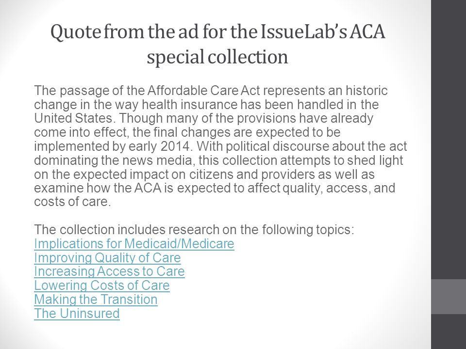 Quote from the ad for the IssueLabs ACA special collection The passage of the Affordable Care Act represents an historic change in the way health insurance has been handled in the United States.