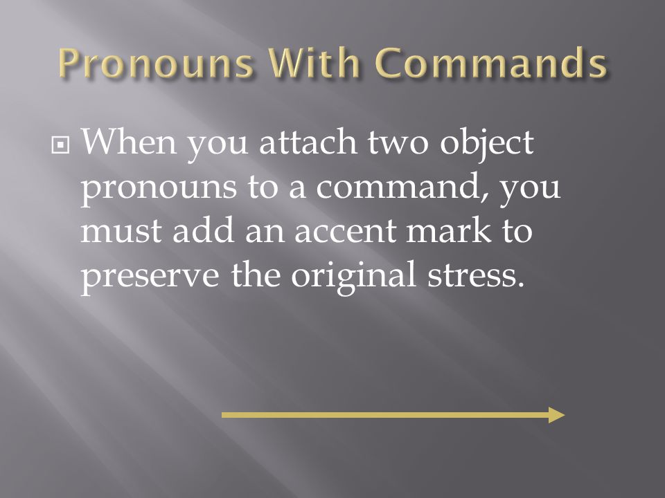 When you attach two object pronouns to a command, you must add an accent mark to preserve the original stress.