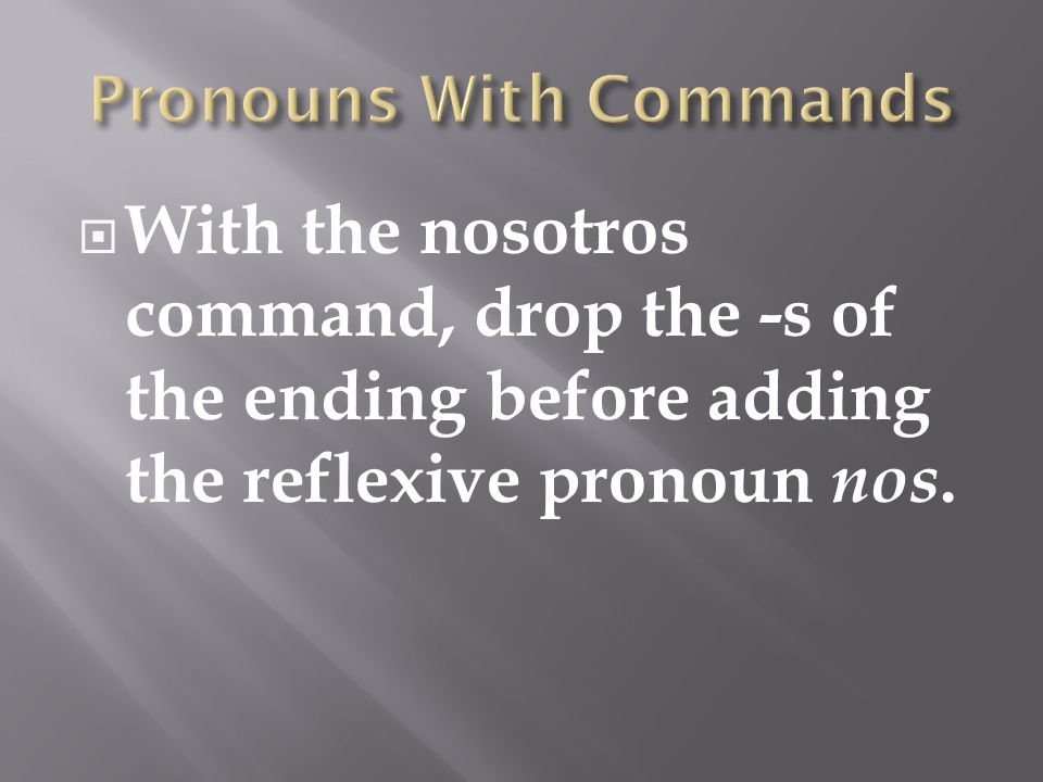 With the nosotros command, drop the -s of the ending before adding the reflexive pronoun nos.