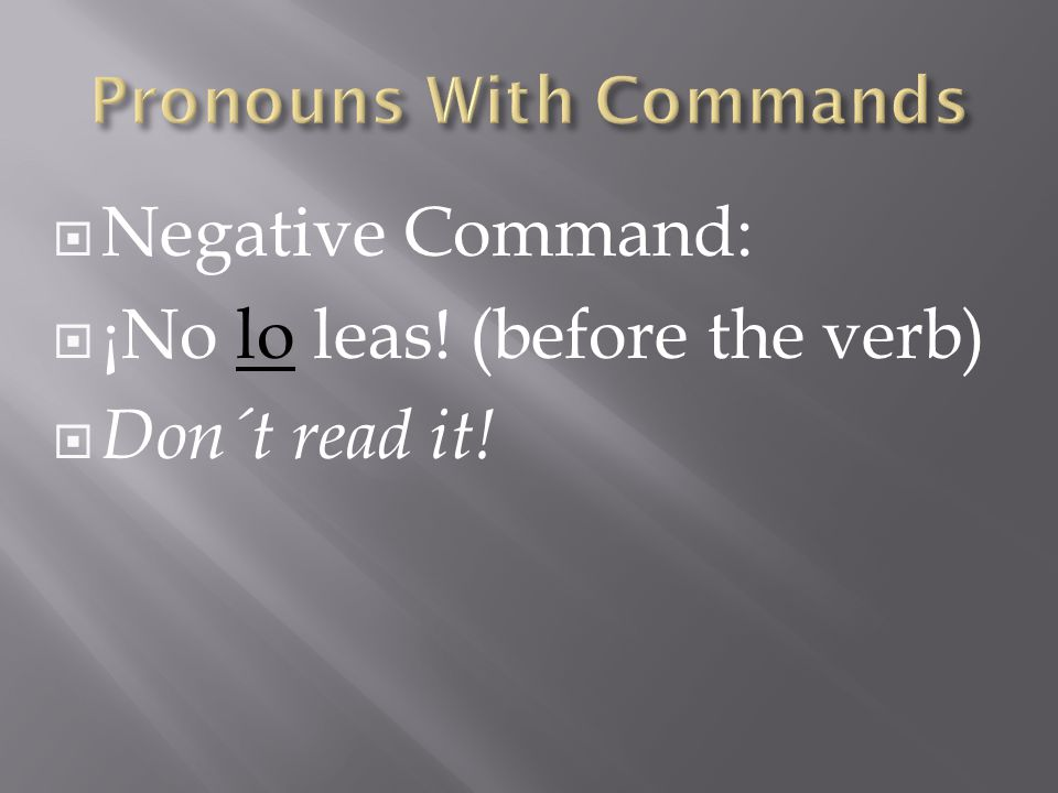 Negative Command: ¡No lo leas! (before the verb) Don´t read it!