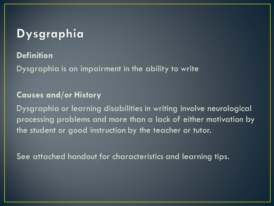 Definition Dysgraphia is an impairment in the ability to write Causes and/or History Dysgraphia or learning disabilities in writing involve neurological processing problems and more than a lack of either motivation by the student or good instruction by the teacher or tutor.