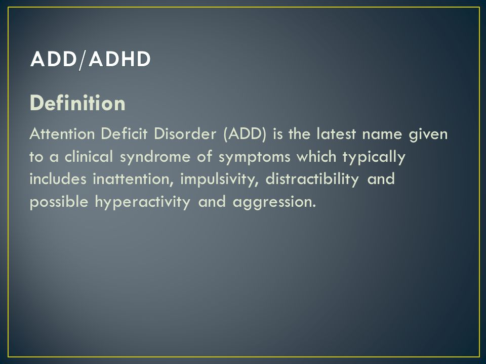 Definition Attention Deficit Disorder (ADD) is the latest name given to a clinical syndrome of symptoms which typically includes inattention, impulsivity, distractibility and possible hyperactivity and aggression.