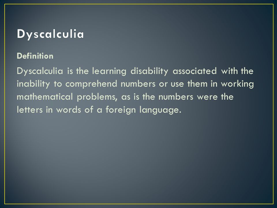 Definition Dyscalculia is the learning disability associated with the inability to comprehend numbers or use them in working mathematical problems, as is the numbers were the letters in words of a foreign language.