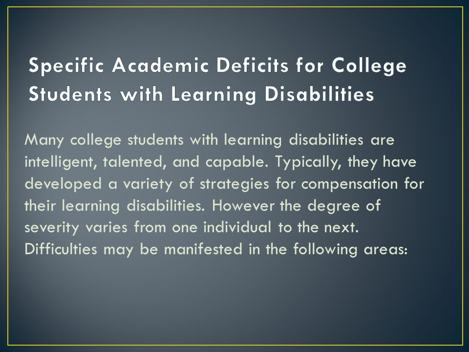 Many college students with learning disabilities are intelligent, talented, and capable.