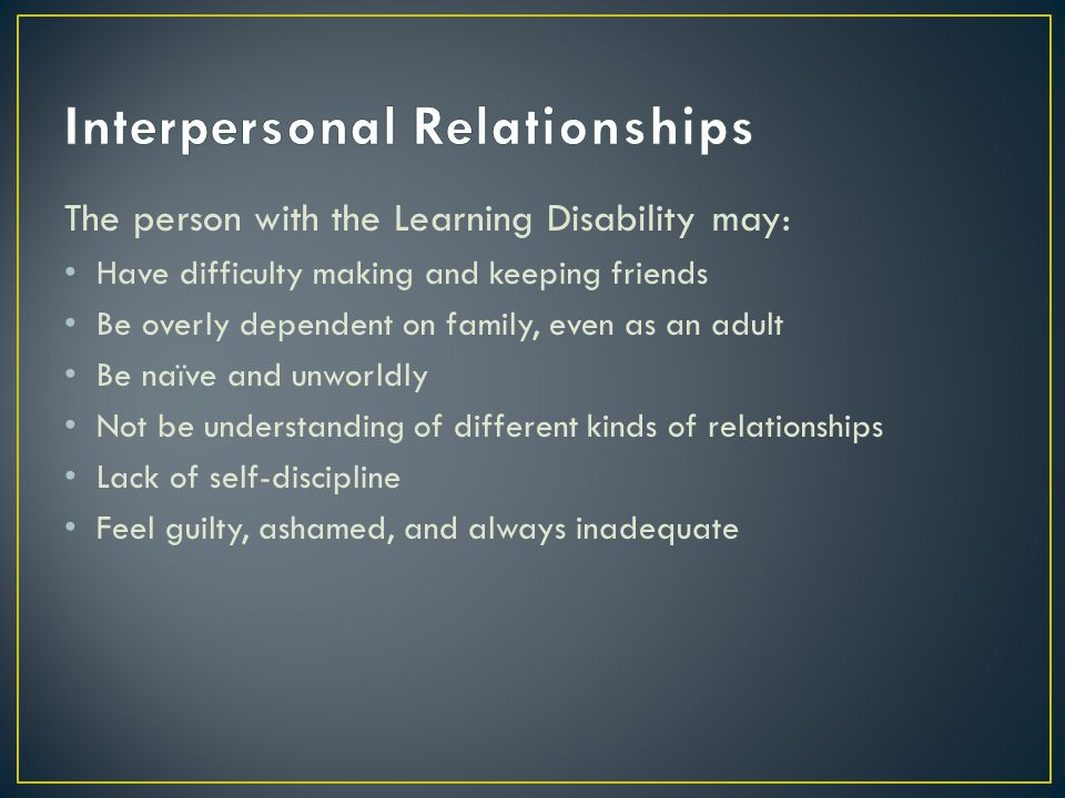 The person with the Learning Disability may: Have difficulty making and keeping friends Be overly dependent on family, even as an adult Be naïve and unworldly Not be understanding of different kinds of relationships Lack of self-discipline Feel guilty, ashamed, and always inadequate