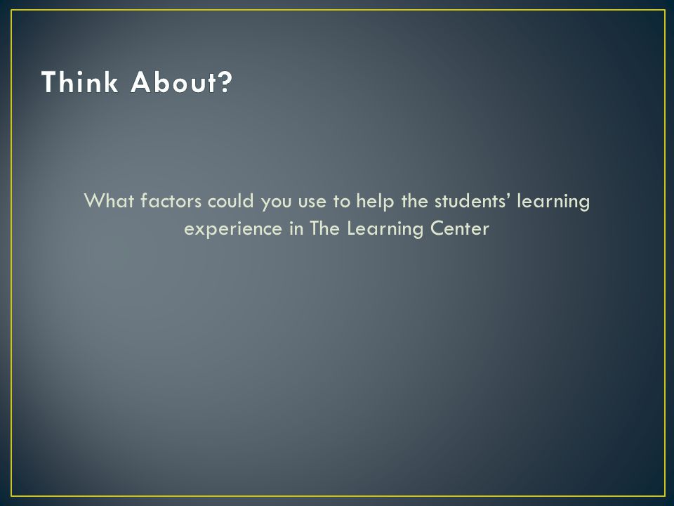 What factors could you use to help the students learning experience in The Learning Center