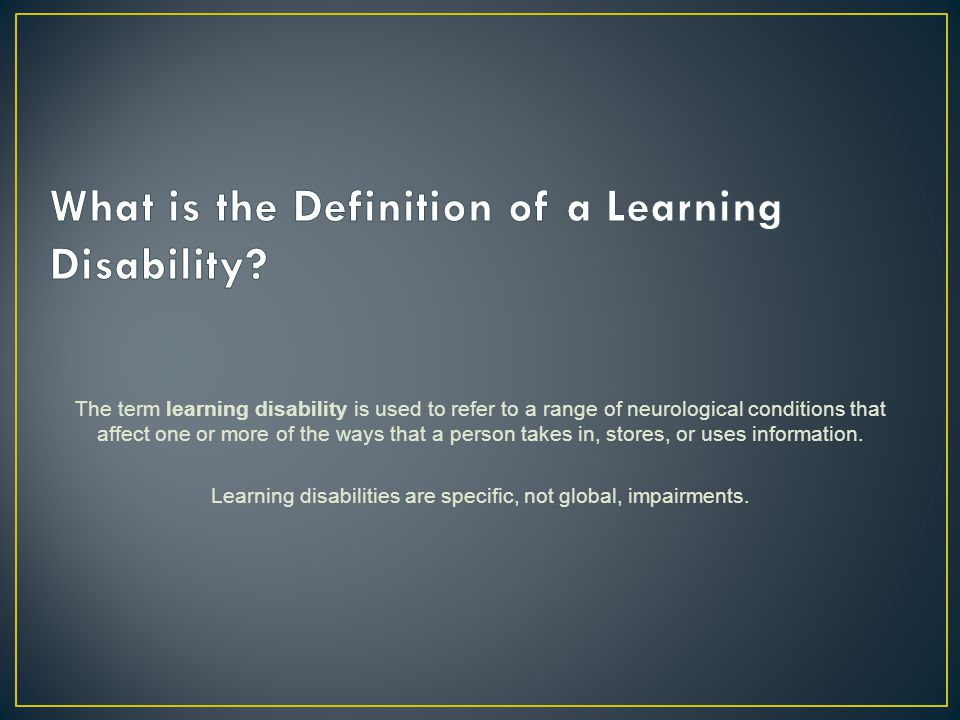 The term learning disability is used to refer to a range of neurological conditions that affect one or more of the ways that a person takes in, stores, or uses information.