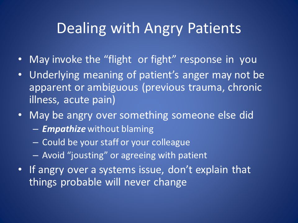 Dealing with Angry Patients May invoke the flight or fight response in you Underlying meaning of patients anger may not be apparent or ambiguous (previous trauma, chronic illness, acute pain) May be angry over something someone else did – Empathize without blaming – Could be your staff or your colleague – Avoid jousting or agreeing with patient If angry over a systems issue, dont explain that things probable will never change