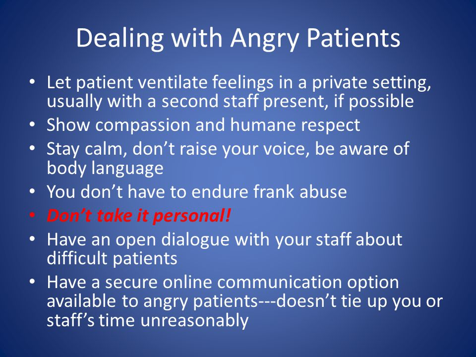 Dealing with Angry Patients Let patient ventilate feelings in a private setting, usually with a second staff present, if possible Show compassion and humane respect Stay calm, dont raise your voice, be aware of body language You dont have to endure frank abuse Dont take it personal.