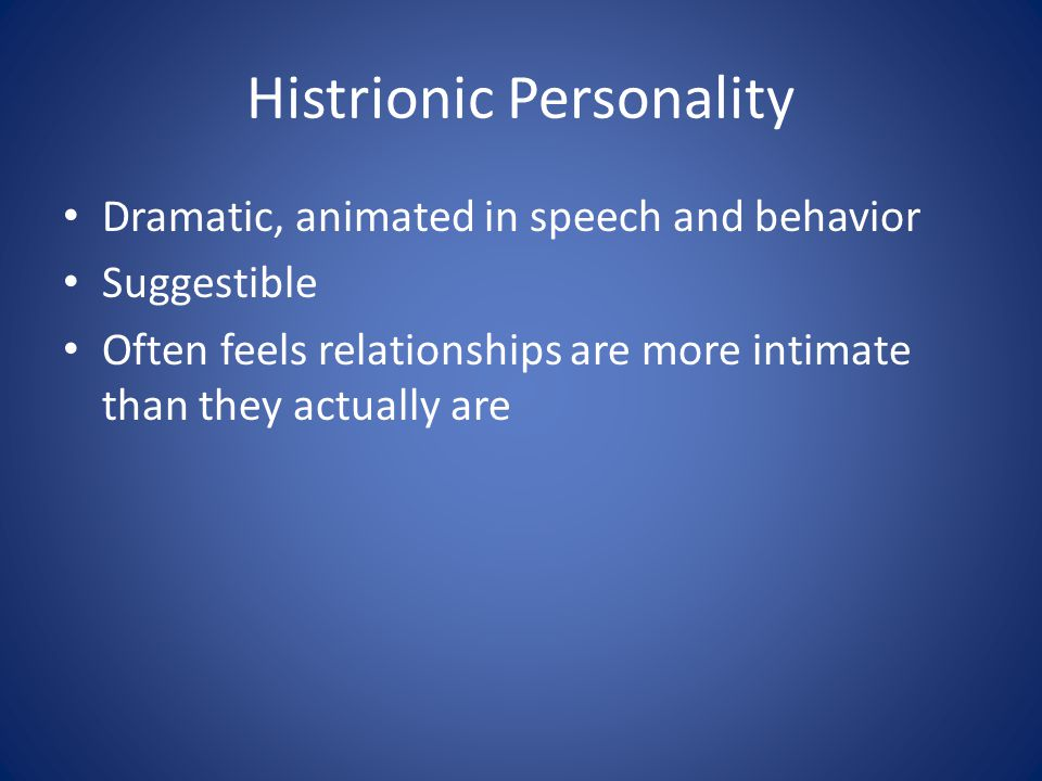 Histrionic Personality Dramatic, animated in speech and behavior Suggestible Often feels relationships are more intimate than they actually are