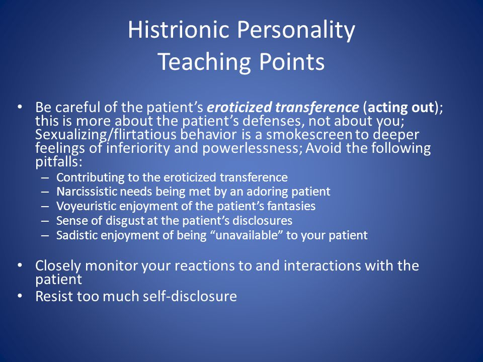 Histrionic Personality Teaching Points Be careful of the patients eroticized transference (acting out); this is more about the patients defenses, not about you; Sexualizing/flirtatious behavior is a smokescreen to deeper feelings of inferiority and powerlessness; Avoid the following pitfalls: – Contributing to the eroticized transference – Narcissistic needs being met by an adoring patient – Voyeuristic enjoyment of the patients fantasies – Sense of disgust at the patients disclosures – Sadistic enjoyment of being unavailable to your patient Closely monitor your reactions to and interactions with the patient Resist too much self-disclosure