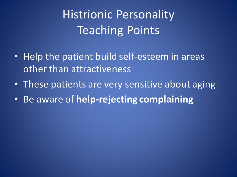 Histrionic Personality Teaching Points Help the patient build self-esteem in areas other than attractiveness These patients are very sensitive about aging Be aware of help-rejecting complaining
