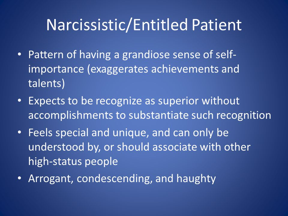 Narcissistic/Entitled Patient Pattern of having a grandiose sense of self- importance (exaggerates achievements and talents) Expects to be recognize as superior without accomplishments to substantiate such recognition Feels special and unique, and can only be understood by, or should associate with other high-status people Arrogant, condescending, and haughty