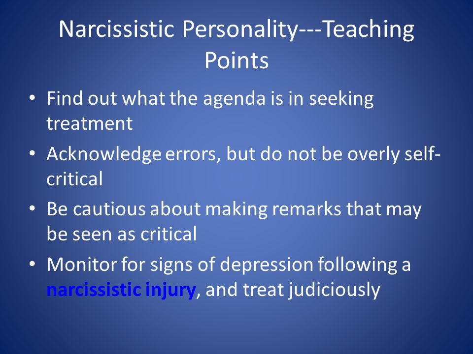 Narcissistic Personality---Teaching Points Find out what the agenda is in seeking treatment Acknowledge errors, but do not be overly self- critical Be cautious about making remarks that may be seen as critical Monitor for signs of depression following a narcissistic injury, and treat judiciously