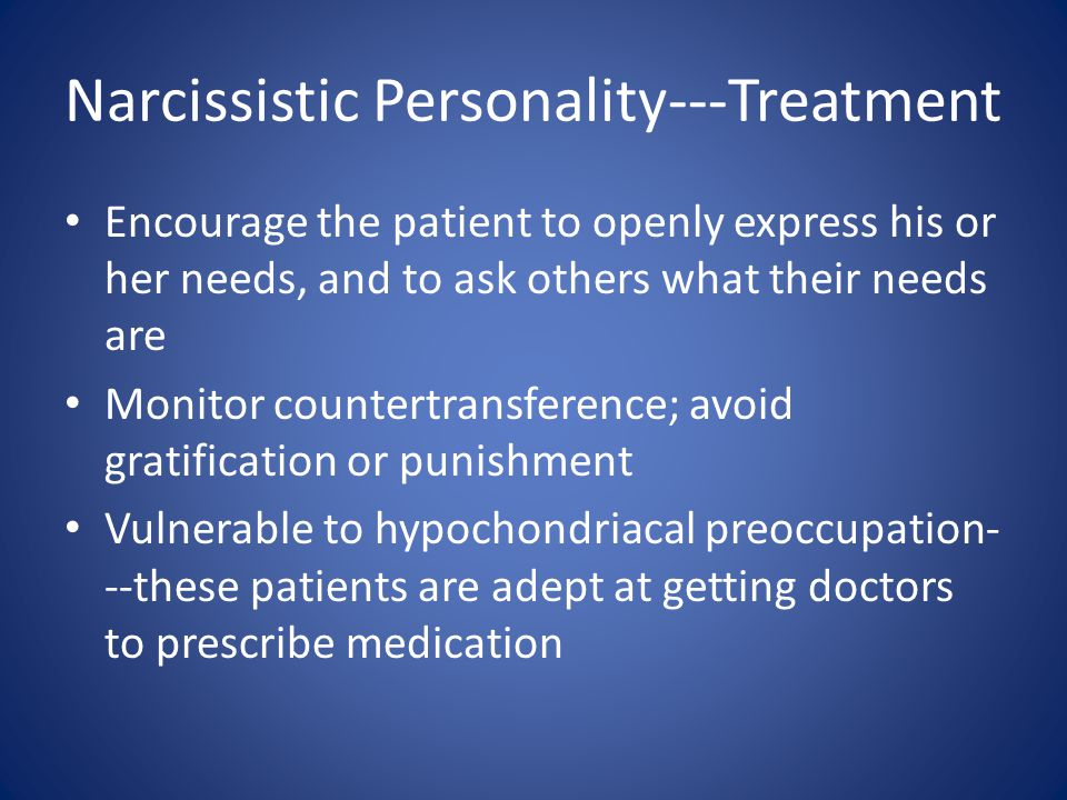 Narcissistic Personality---Treatment Encourage the patient to openly express his or her needs, and to ask others what their needs are Monitor countertransference; avoid gratification or punishment Vulnerable to hypochondriacal preoccupation- --these patients are adept at getting doctors to prescribe medication