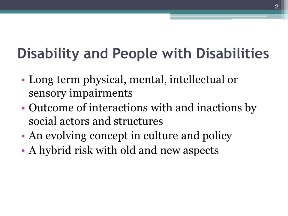 Disability and People with Disabilities Long term physical, mental, intellectual or sensory impairments Outcome of interactions with and inactions by