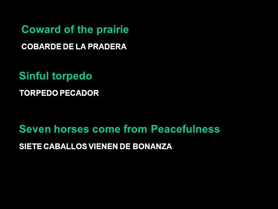 Coward of the prairie COBARDE DE LA PRADERA Sinful torpedo TORPEDO PECADOR SIETE CABALLOS VIENEN DE BONANZA Seven horses come from Peacefulness