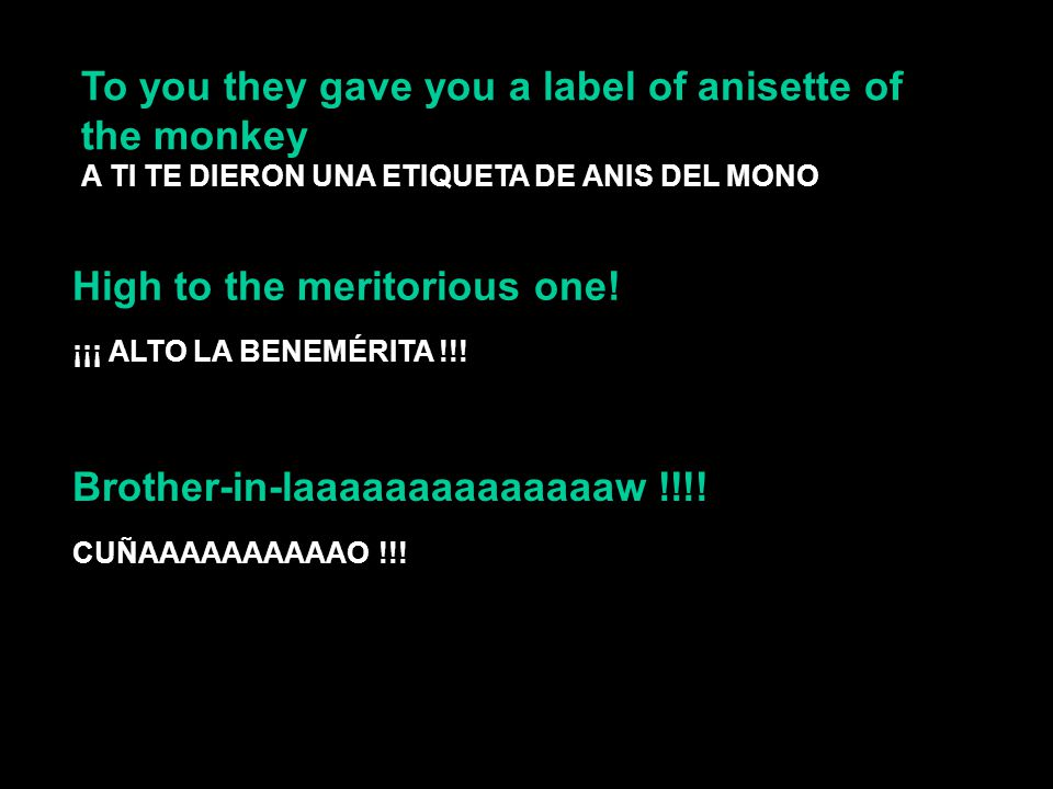 To you they gave you a label of anisette of the monkey A TI TE DIERON UNA ETIQUETA DE ANIS DEL MONO High to the meritorious one.