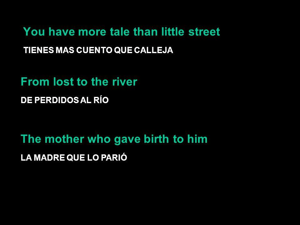 You have more tale than little street TIENES MAS CUENTO QUE CALLEJA From lost to the river DE PERDIDOS AL RÍO LA MADRE QUE LO PARIÓ The mother who gav
