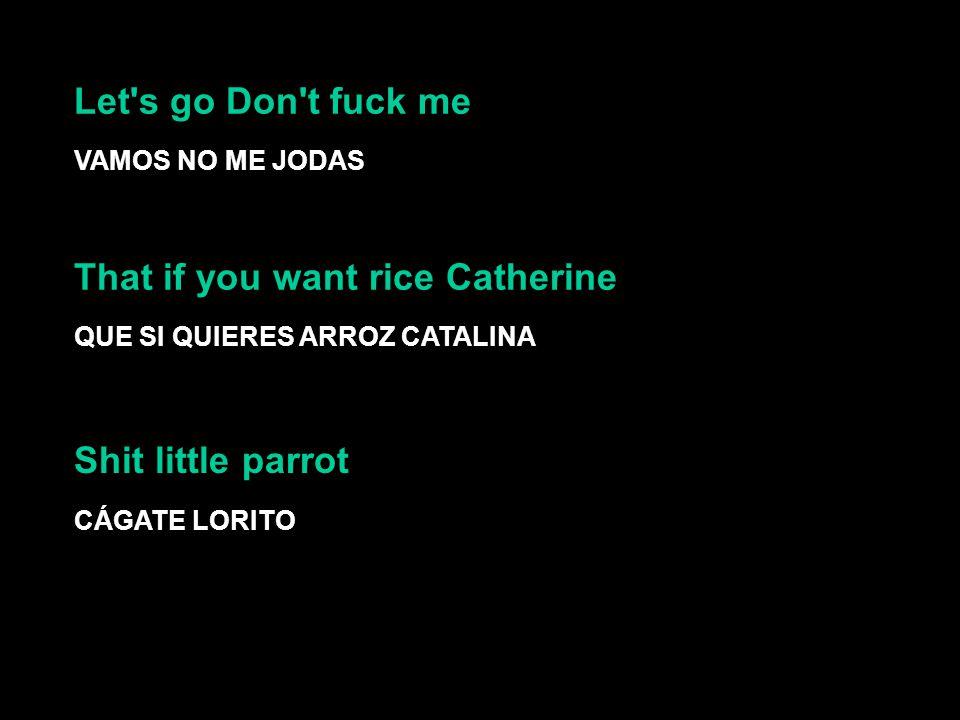 Let s go Don t fuck me VAMOS NO ME JODAS That if you want rice Catherine QUE SI QUIERES ARROZ CATALINA CÁGATE LORITO Shit little parrot Let s go Don t fuck me