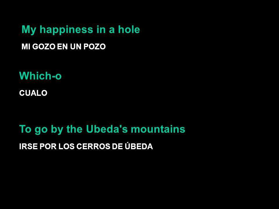 My happiness in a hole MI GOZO EN UN POZO Which-o CUALO IRSE POR LOS CERROS DE ÚBEDA To go by the Ubeda s mountains