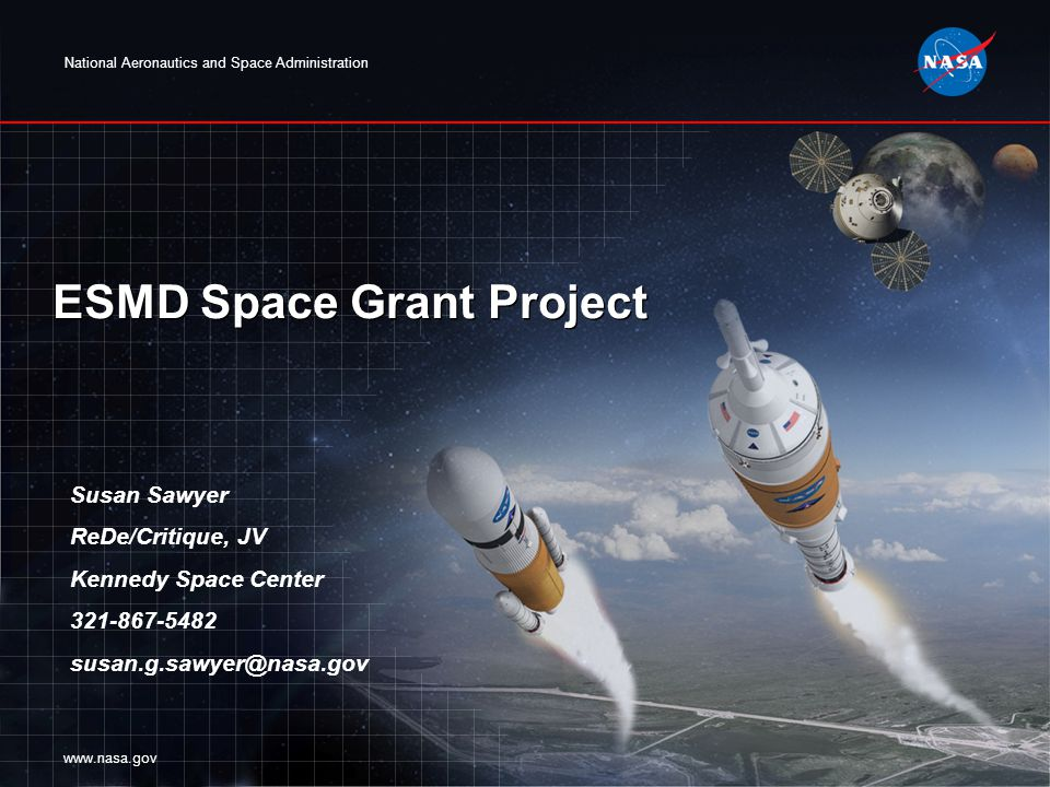 National Aeronautics and Space Administration www.nasa.gov ESMD Space Grant Project Susan Sawyer ReDe/Critique, JV Kennedy Space Center 321-867-5482 susan.g.sawyer@nasa.gov