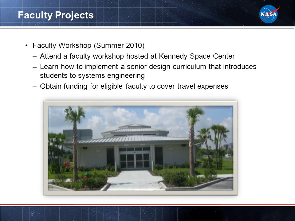 Faculty Projects Faculty Workshop (Summer 2010) –Attend a faculty workshop hosted at Kennedy Space Center –Learn how to implement a senior design curriculum that introduces students to systems engineering –Obtain funding for eligible faculty to cover travel expenses