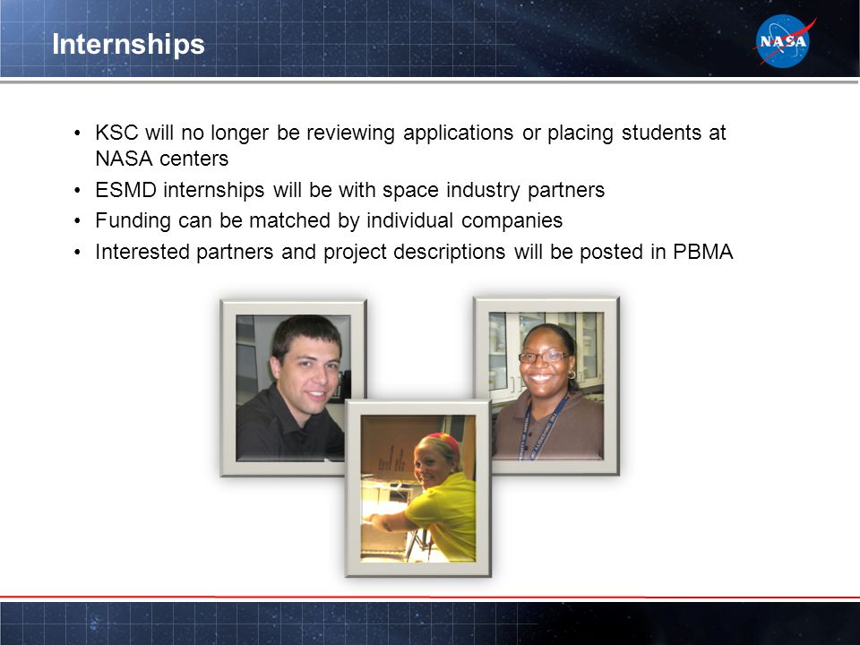 Internships KSC will no longer be reviewing applications or placing students at NASA centers ESMD internships will be with space industry partners Funding can be matched by individual companies Interested partners and project descriptions will be posted in PBMA