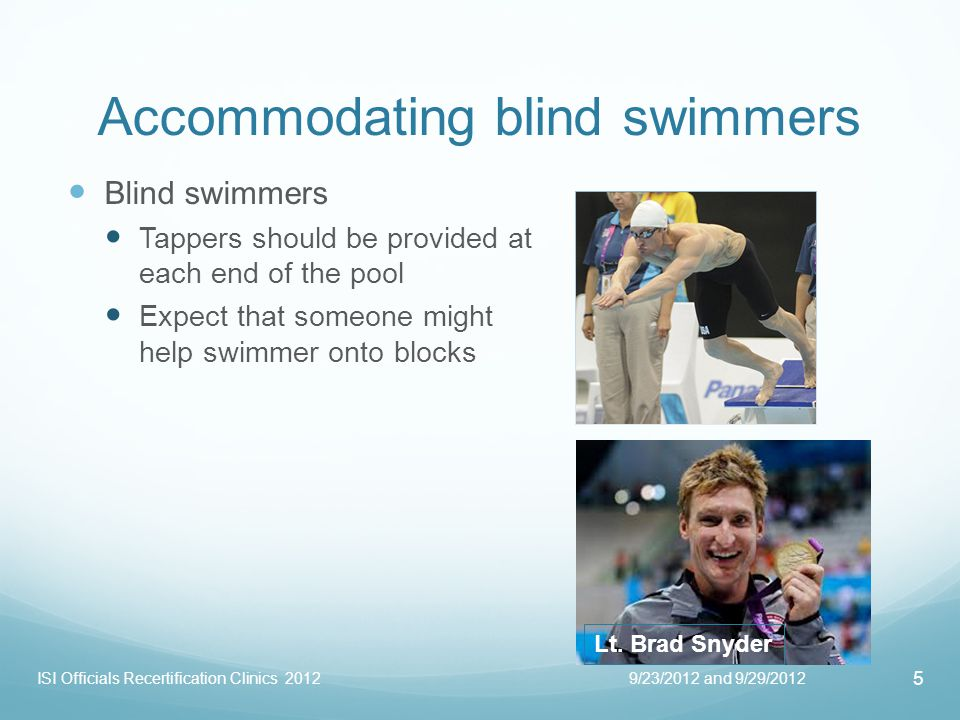 Accommodating deaf and hard of hearing swimmers Deaf swimmers Move to outside lanes to see starter better Allow coach to do hand signals from other side of the pool or behind the blocks PRACTICE deaf starts in advance Make sure heat is ready before TYM; minimize stands Referees Be in position so you can see starters hand, and coach/nudge if necessary Be aware that how you hand over the heat could be misinterpreted as a starting signal 9/23/2012 and 9/29/2012 6 ISI Officials Recertification Clinics 2012 Marcus Titus