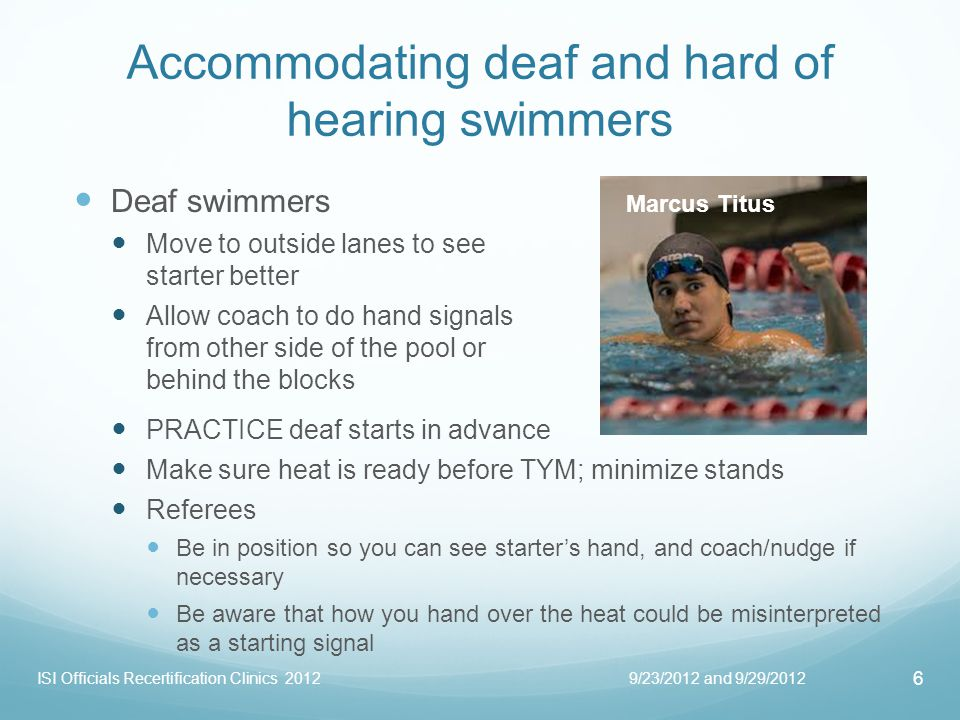 Starting deaf swimmers 105.3 DEAF AND HARD OF HEARING.1 Deaf and hard of hearing swimmers require a visual starting signal, i.e., a strobe light and/or Starters arm signals.