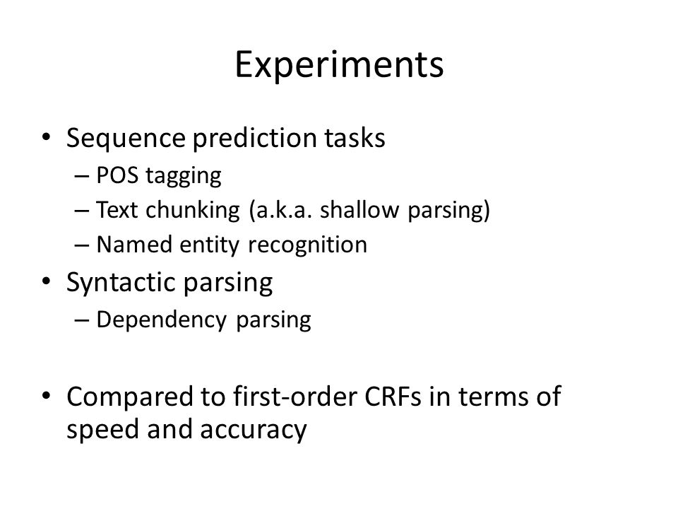 Experiments Sequence prediction tasks – POS tagging – Text chunking (a.k.a. shallow parsing) – Named entity recognition Syntactic parsing – Dependency